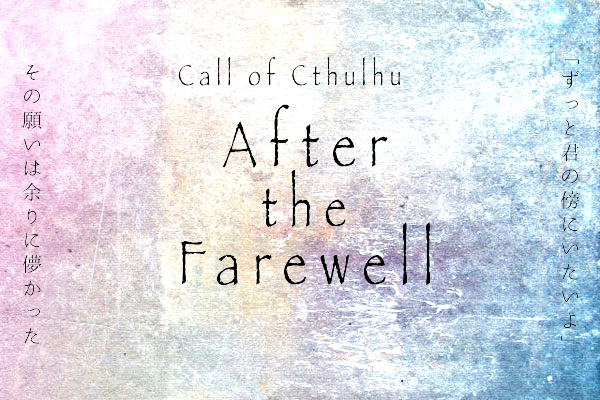 CoCシナリオ【After the Farewell】