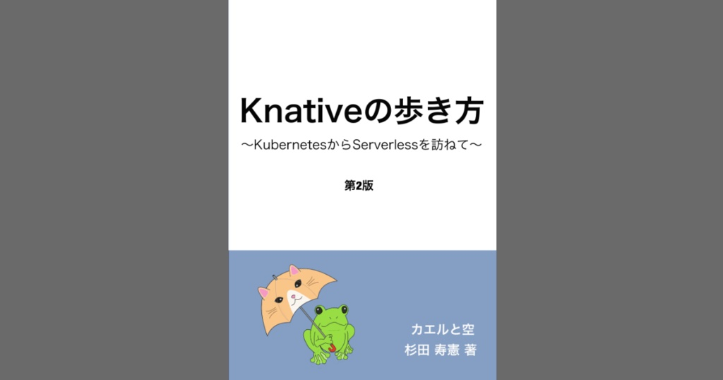 Knativeの歩き方 KubernetesからServerlessを訪ねて 第2版(PDF、ePubセット版) #技術書典