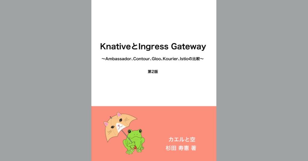 KnativeとIngress Gateway 〜Ambassador、Contour、Gloo、Kourier、Istioの比較〜 第2版(PDF、ePubセット) #技術書典