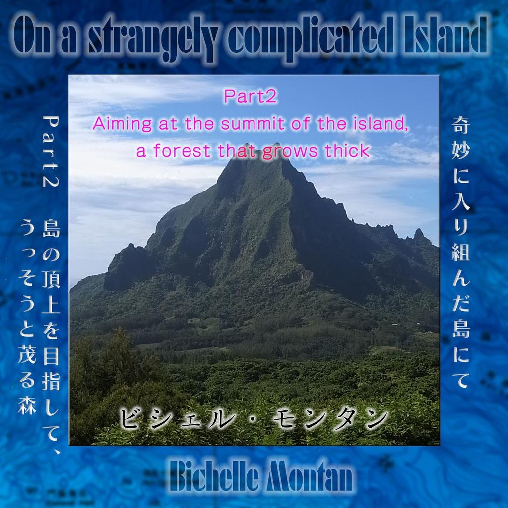 「奇妙に入り組んだ島にて」 Part2 島の頂上を目指して、うっそうと茂る森