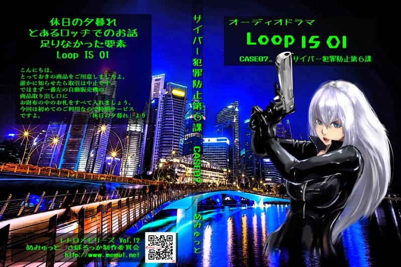 短編集オーディオドラマ 「Loop IS 01」(サイバー犯罪防止第6課 CASE_07)