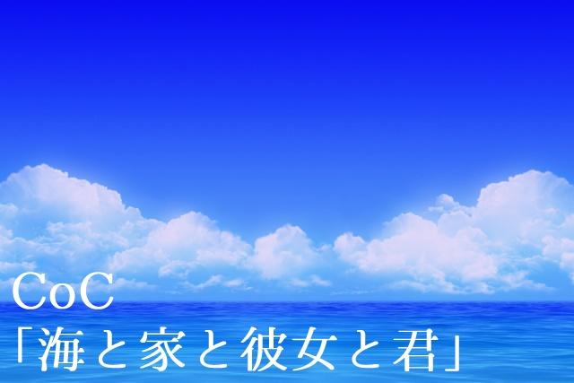 CoC「海と家と彼女と君」