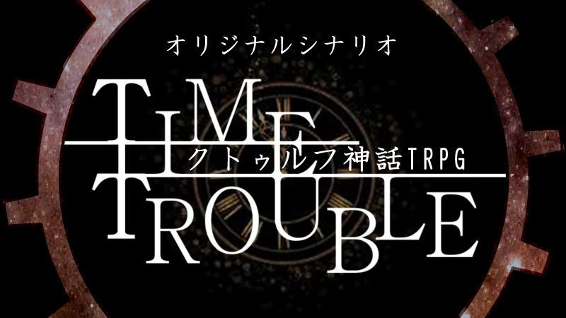 【クトゥルフ神話TRPG】TIME TROUBLE