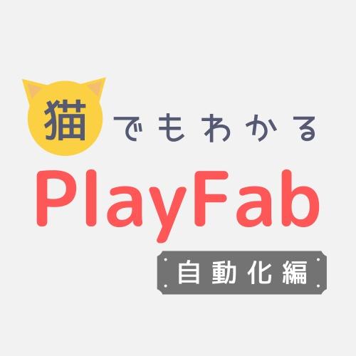 猫でもわかるPlayFab自動化編〜PlayFabの高みを目指そう!〜