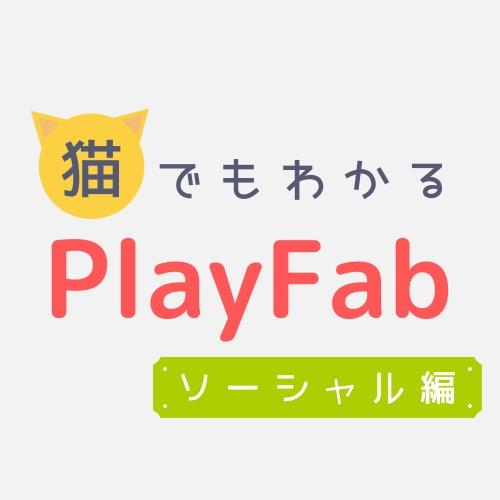 猫でもわかるPlayFabソーシャル編〜ソーシャル機能を充実させよう!〜