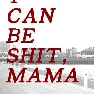I CAN BE SHIT,MAMA