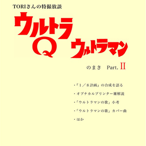 TORIさんの特撮放談③ ウルトラQ/ウルトラマン のまき Part.Ⅱ