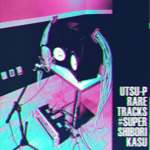 Utsu-P RARE TRACKS #SUPER_SHIBORIKASU