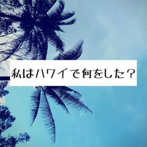 私はハワイで何をした?