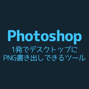 【Photoshop】1発でデスクトップにPNG画像書き出しできるツール
