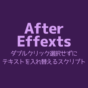 【AfterEffects】ダブルクリック選択せずにテキストを入れ替えるスクリプト