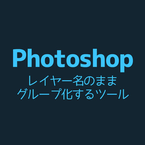 【Photoshop】レイヤー名のままグループ化するツール