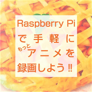 Raspberry Piで手軽にもっとアニメを録画しよう!!