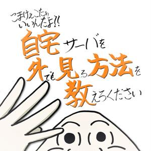 【PDF版】こまけぇこたぁいいんだよ!!自宅サーバを外でも見る方法を教えろください