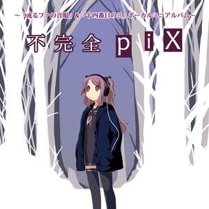 不完全piX ~「或るファの音眼」&「十四番目のΞ」ボーカルミニアルバム~