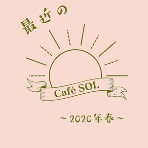 最近のCafé SOL ~2020年春~