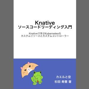 Knativeソースコードリーディング入門 Knativeで学ぶKubernetesのカスタムリソースとカスタムコントローラー(PDF、ePubセット版) #技術書典