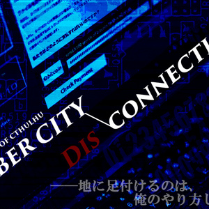 COCシナリオ「Cyber City Disconnection」