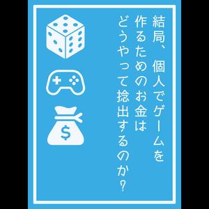結局、個人でゲームを作るためのお金はどうやって捻出するのか?