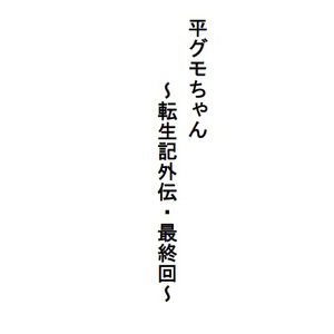 平グモちゃん ~転生記外伝・最終回~