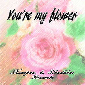 You're my flower(かにぱん。Ver.)