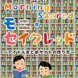 【冊子版】モニ・セイクレッド ~アイドルまとめサイトの作り方~