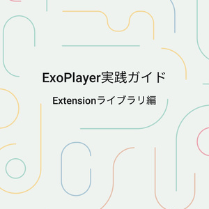 ExoPlayer実践ガイド ~Extensionライブラリ編~