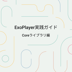 ExoPlayer実践ガイド ~Coreライブラリ編~