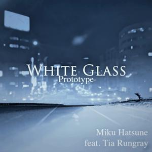 White Glass -Prototype- / 初音ミク feat. Tia Rungray