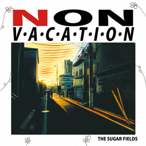 NON VACATION/THE SUGAR FIELDS