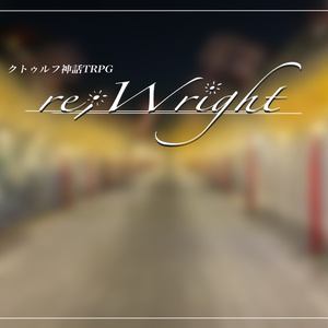 【CoCシナリオ】re;Wright