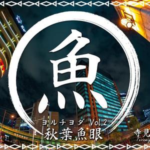 ヨルチヨダ Vol.2 秋葉魚眼
