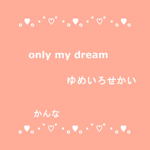 only my dream / ゆめいろせかい