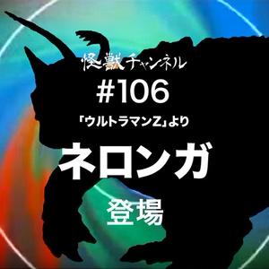 #106「ネロンガ」