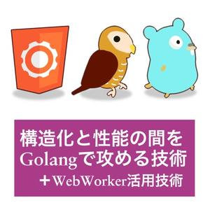 [本+PDF]構造化と性能の間をGolangで攻める技術(+WebWorker活用技術)