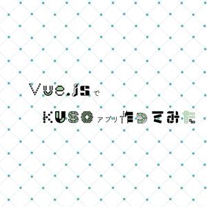 Vue.jsでKUSOアプリ作ってみた