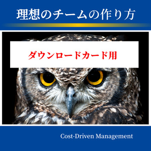 【ダウンロードカード用】 理想のチームの作り方 Cost-Driven Management