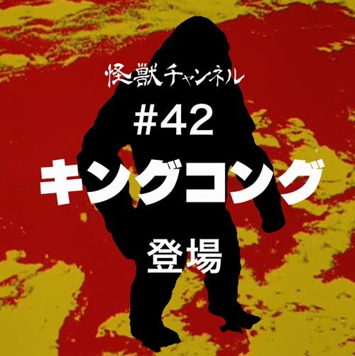 #42「キングコング」